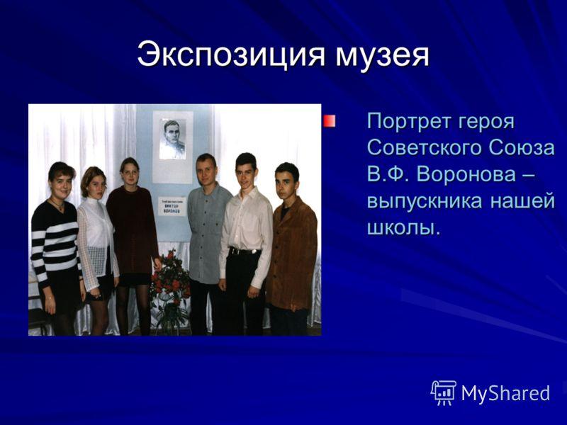Экспозиция музея Портрет героя Советского Союза В.Ф. Воронова – выпускника нашей школы.