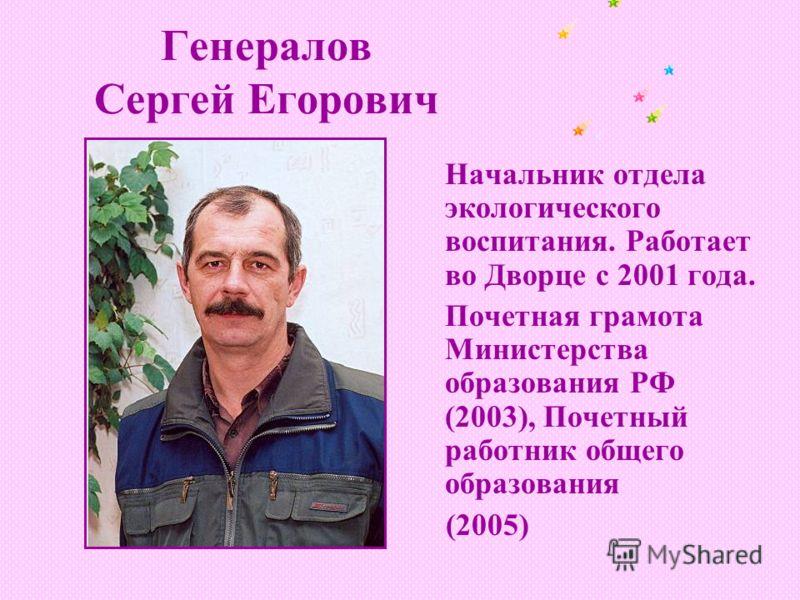 Генералов Сергей Егорович Начальник отдела экологического воспитания. Работает во Дворце с 2001 года. Почетная грамота Министерства образования РФ (2003), Почетный работник общего образования (2005)