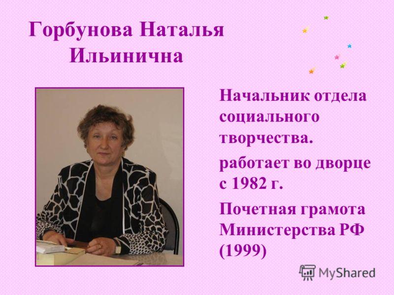 Горбунова Наталья Ильинична Начальник отдела социального творчества. работает во дворце с 1982 г. Почетная грамота Министерства РФ (1999)