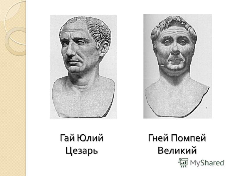 Гай Юлий Цезарь Гней Помпей Великий