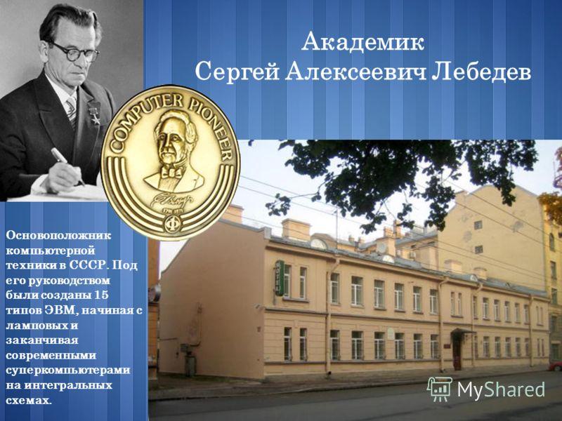 Академик Сергей Алексеевич Лебедев Основоположник компьютерной техники в СССР. Под его руководством были созданы 15 типов ЭВМ, начиная с ламповых и заканчивая современными суперкомпьютерами на интегральных схемах.