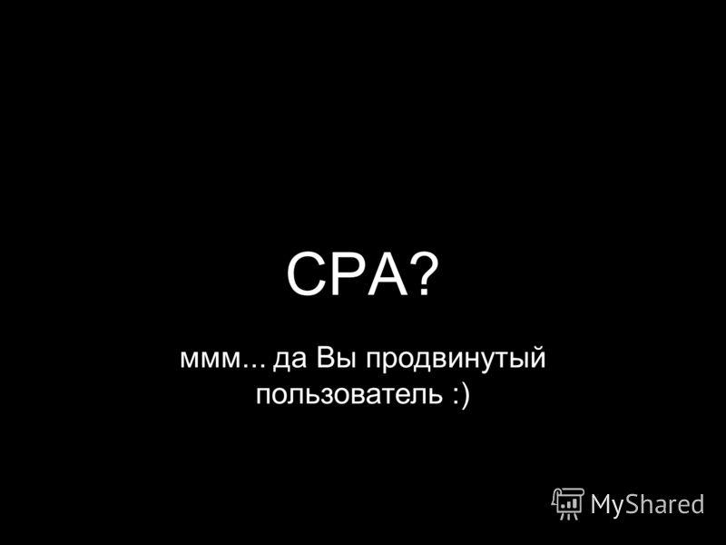 CPA? ммм... да Вы продвинутый пользователь :)
