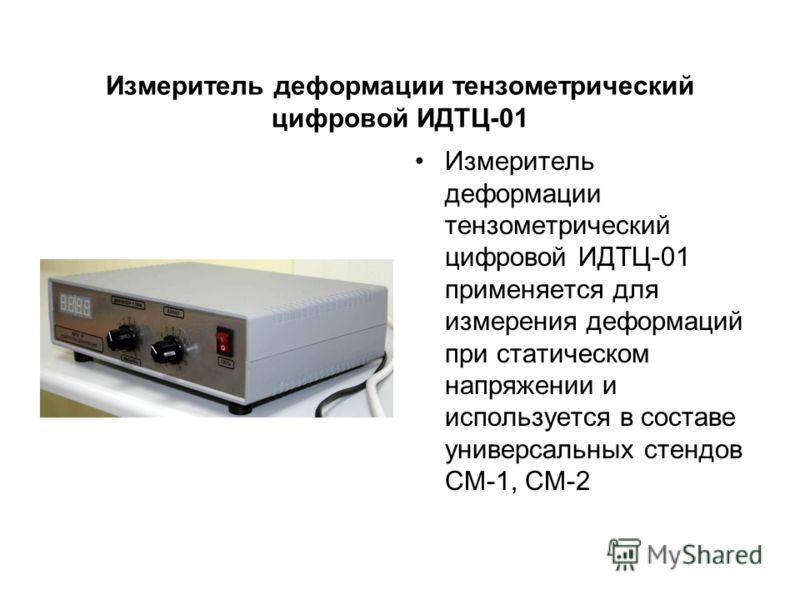 Измеритель деформации тензометрический цифровой ИДТЦ-01 Измеритель деформации тензометрический цифровой ИДТЦ-01 применяется для измерения деформаций при статическом напряжении и используется в составе универсальных стендов СМ-1, СМ-2