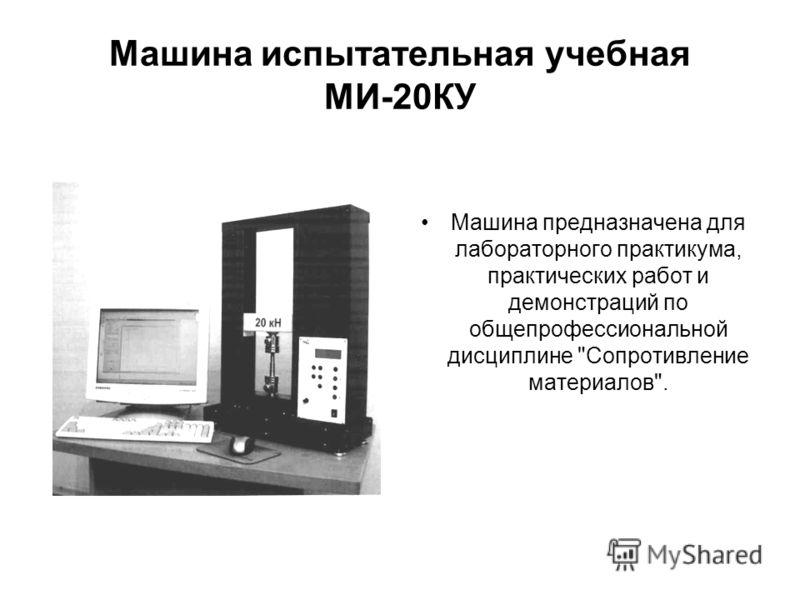 Машина испытательная учебная МИ-20КУ Машина предназначена для лабораторного практикума, практических работ и демонстраций по общепрофессиональной дисциплине Сопротивление материалов.