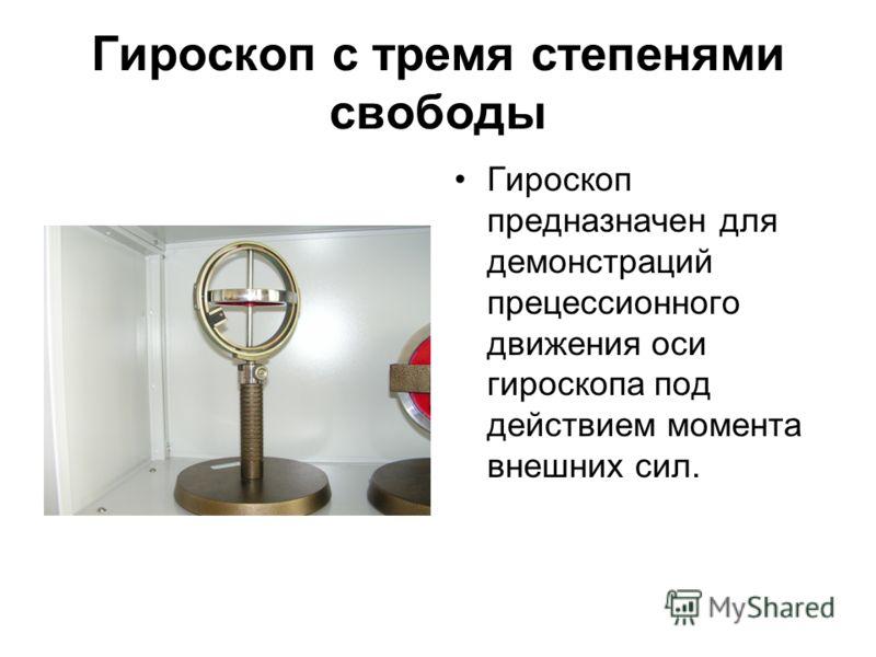 Гироскоп с тремя степенями свободы Гироскоп предназначен для демонстраций прецессионного движения оси гироскопа под действием момента внешних сил.