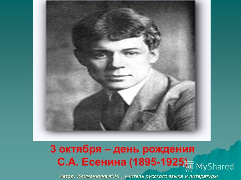 Автор: Климочкина М.Н., учитель русского языка и литературы 3 октября – день рождения С.А. Есенина (1895-1925)