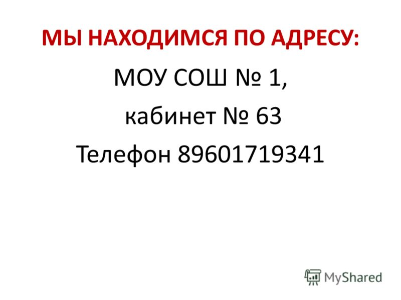 МЫ НАХОДИМСЯ ПО АДРЕСУ: МОУ СОШ 1, кабинет 63 Телефон 89601719341