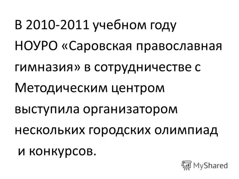 В 2010-2011 учебном году НОУРО «Саровская православная гимназия» в сотрудничестве с Методическим центром выступила организатором нескольких городских олимпиад и конкурсов.