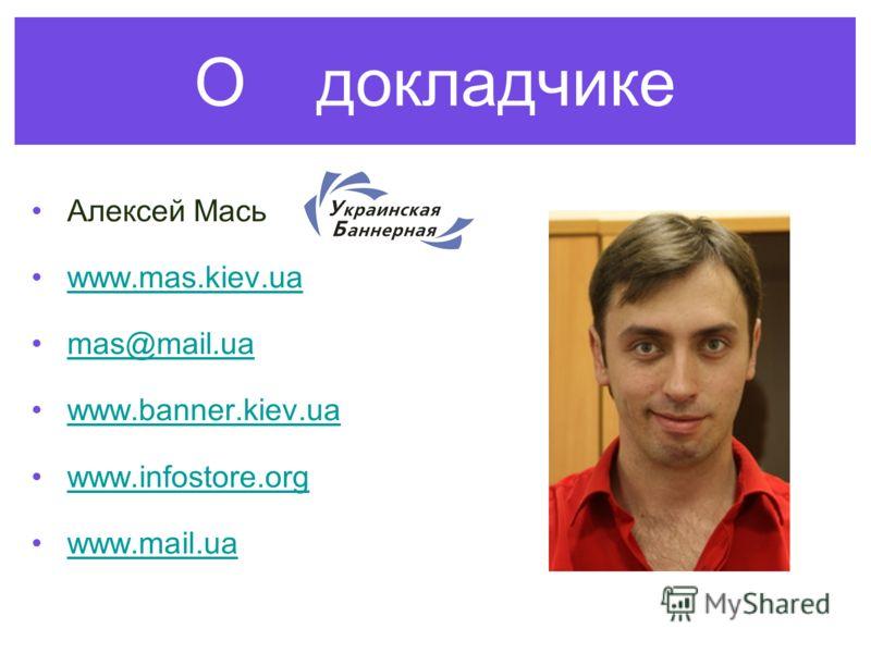 О докладчике Алексей Мась www.mas.kiev.ua mas@mail.ua www.banner.kiev.ua www.infostore.org www.mail.ua