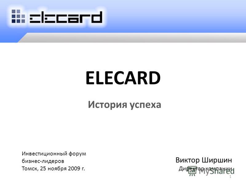 ELECARD История успеха 1 Виктор Ширшин Директор компании Инвестиционный форум бизнес-лидеров Томск, 25 ноября 2009 г.