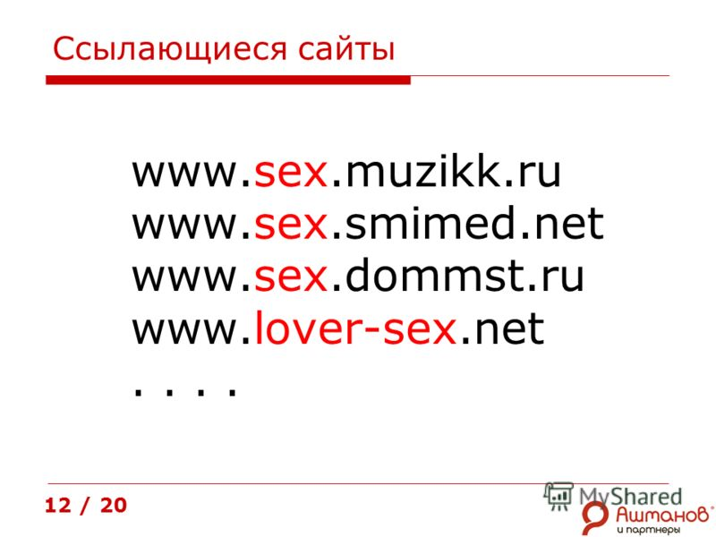Ссылающиеся сайты www.sex.muzikk.ru www.sex.smimed.net www.sex.dommst.ru www.lover-sex.net.. 12 / 20