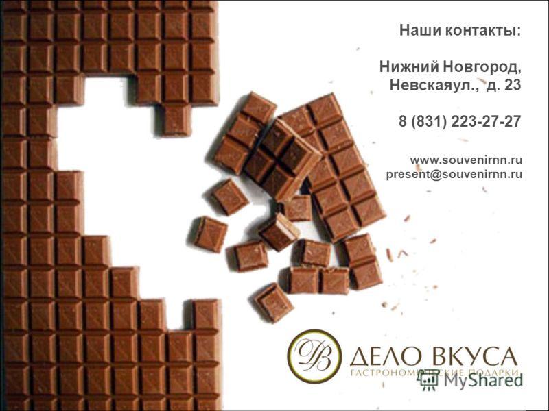 Наши контакты: Нижний Новгород, Невскаяул., д. 23 8 (831) 223-27-27 www.souvenirnn.ru present@souvenirnn.ru