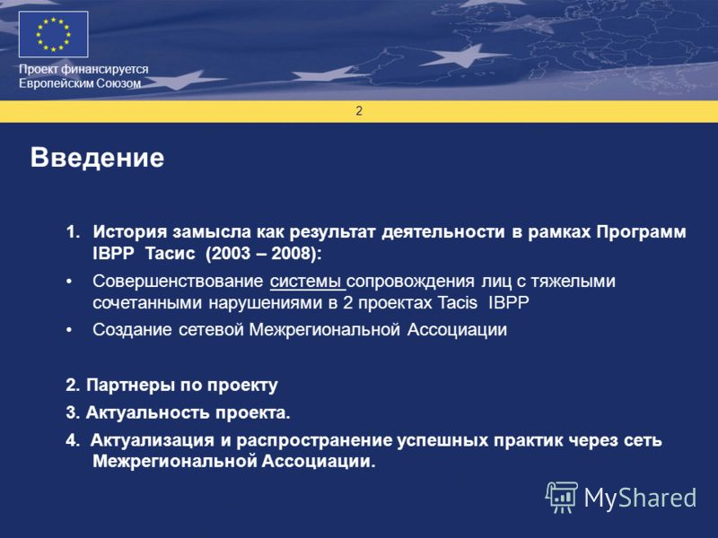 Проект финансируется Европейским Союзом 2 Введение 1.История замысла как результат деятельности в рамках Программ IBPP Тасис (2003 – 2008): Совершенствование системы сопровождения лиц с тяжелыми сочетанными нарушениями в 2 проектах Tacis IBPP Создани