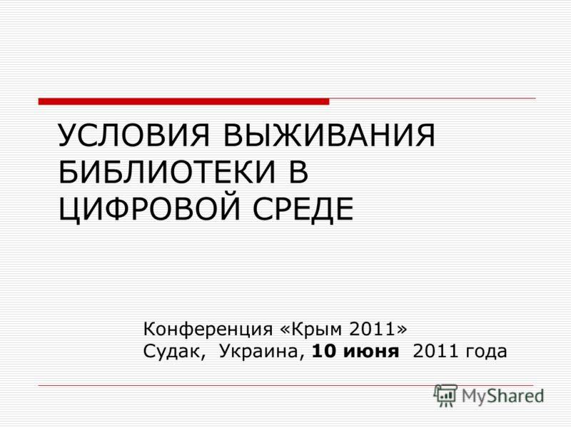 УСЛОВИЯ ВЫЖИВАНИЯ БИБЛИОТЕКИ В ЦИФРОВОЙ СРЕДЕ Конференция «Крым 2011» Судак, Украина, 10 июня 2011 года