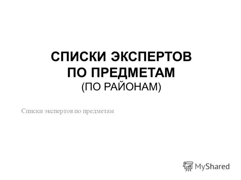 СПИСКИ ЭКСПЕРТОВ ПО ПРЕДМЕТАМ (ПО РАЙОНАМ) Списки экспертов по предметам