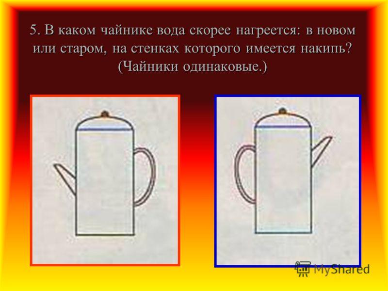 5. В каком чайнике вода скорее нагреется: в новом или старом, на стенках которого имеется накипь? (Чайники одинаковые.)