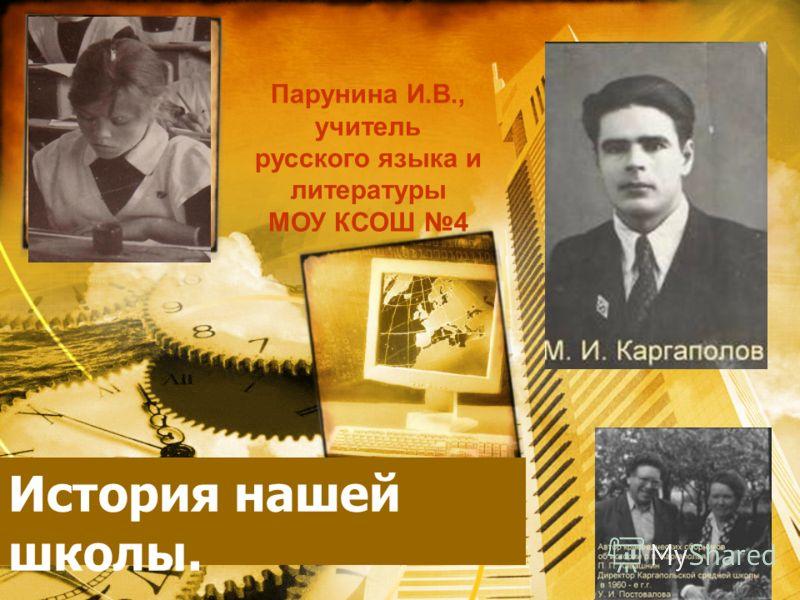 История нашей школы. Парунина И.В., учитель русского языка и литературы МОУ КСОШ 4
