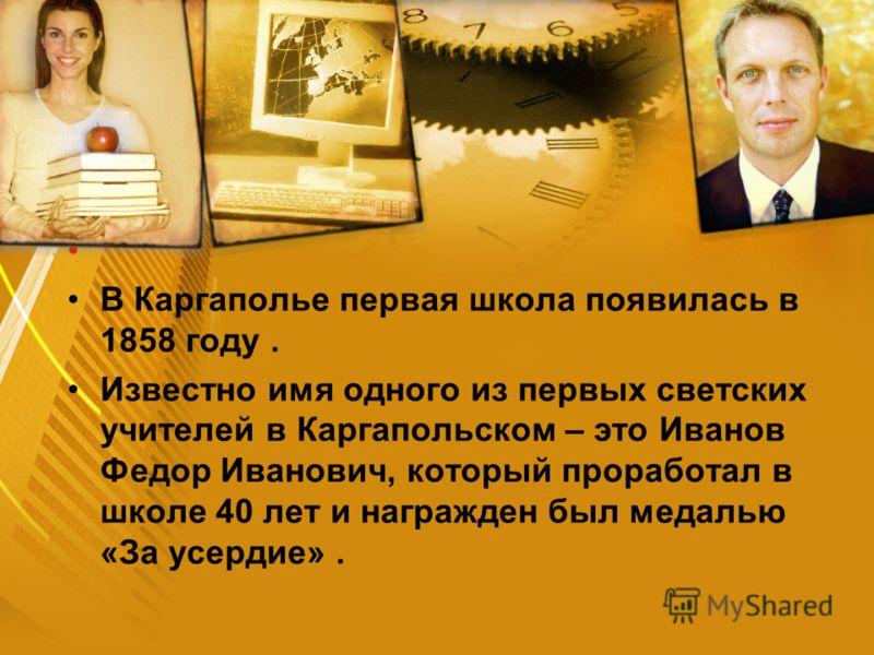 В Каргаполье первая школа появилась в 1858 году. Известно имя одного из первых светских учителей в Каргапольском – это Иванов Федор Иванович, который проработал в школе 40 лет и награжден был медалью «За усердие».