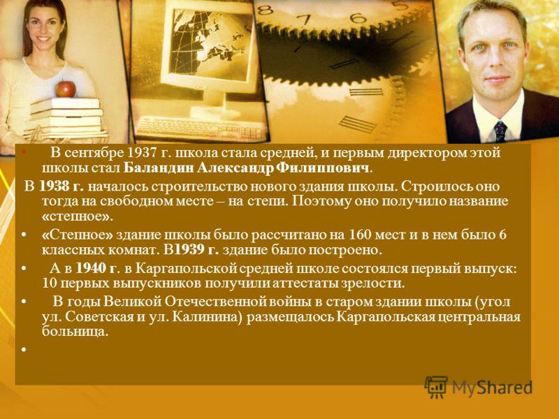 В сентябре 1937 г. школа стала средней, и первым директором этой школы стал Баландин Александр Филиппович. В 1938 г. началось строительство нового здания школы. Строилось оно тогда на свободном месте – на степи. Поэтому оно получило название « степно