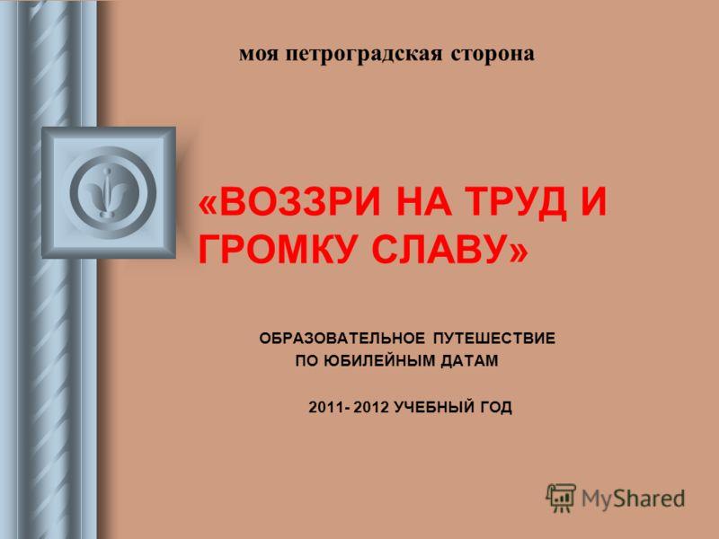 «ВОЗЗРИ НА ТРУД И ГРОМКУ СЛАВУ» ОБРАЗОВАТЕЛЬНОЕ ПУТЕШЕСТВИЕ ПО ЮБИЛЕЙНЫМ ДАТАМ 2011- 2012 УЧЕБНЫЙ ГОД моя петроградская сторона