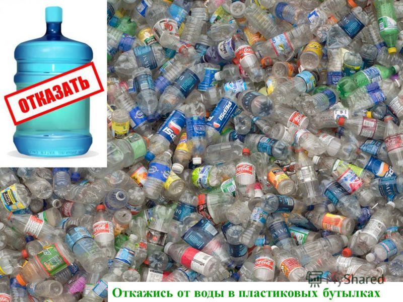 Откажись от воды в пластиковых бутылках