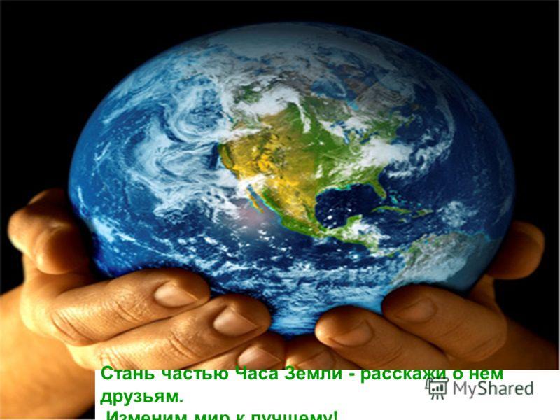 Стань частью Часа Земли - расскажи о нем друзьям. Изменим мир к лучшему!