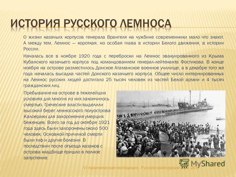 О жизни казачьих корпусов генерала Врангеля на чужбине современники мало что знают. А между тем, Лемнос короткая, но особая глава в истории Белого движения, в истории России. Началась все в ноябре 1920 года с переброски на Лемнос эвакуированного из К