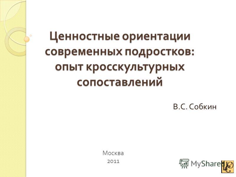 Ценностные ориентации современных подростков : опыт кросскультурных сопоставлений В. С. Собкин Москва 2011