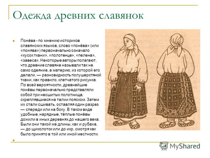 Одежда древних славянок Понёва - по мнению историков славянских языков, слово «понёва» (или «понява») первоначально означало «кусок ткани», «полотенце», «пелена», «завеса». Некоторые авторы полагают, что древние славяне называли так не само одеяние,