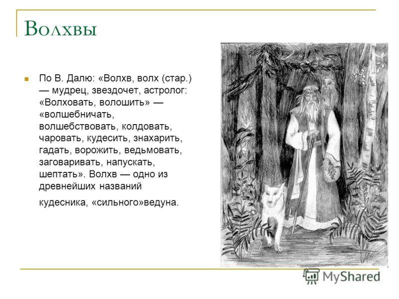 Волхвы По В. Далю: «Волхв, волх (стар.) мудрец, звездочет, астролог: «Волховать, волошить» «волшебничать, волшебствовать, колдовать, чаровать, кудесить, знахарить, гадать, ворожить, ведьмовать, заговаривать, напускать, шептать». Волхв одно из древней