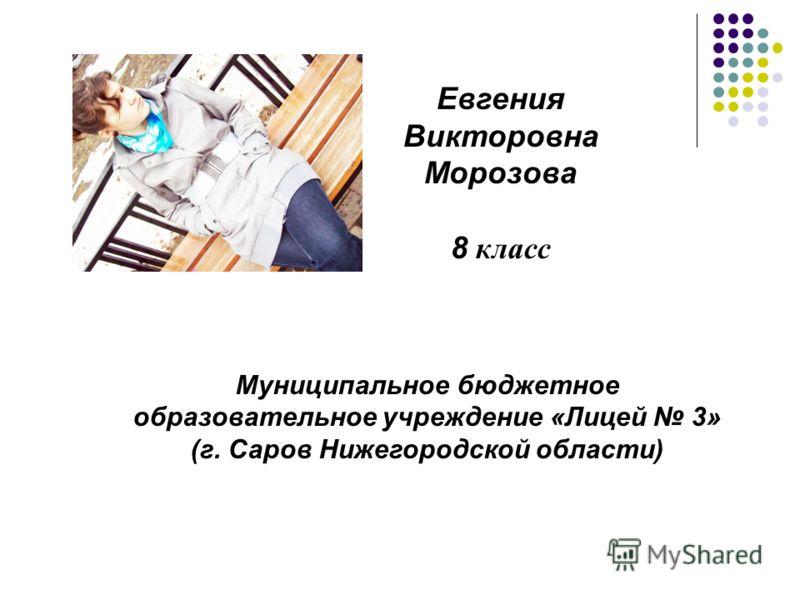 Евгения Викторовна Морозова 8 класс Муниципальное бюджетное образовательное учреждение «Лицей 3» (г. Саров Нижегородской области)