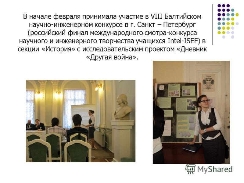 В начале февраля принимала участие в VIII Балтийском научно-инженерном конкурсе в г. Санкт – Петербург (российский финал международного смотра-конкурса научного и инженерного творчества учащихся Intel-ISEF) в секции «История» с исследовательским прое