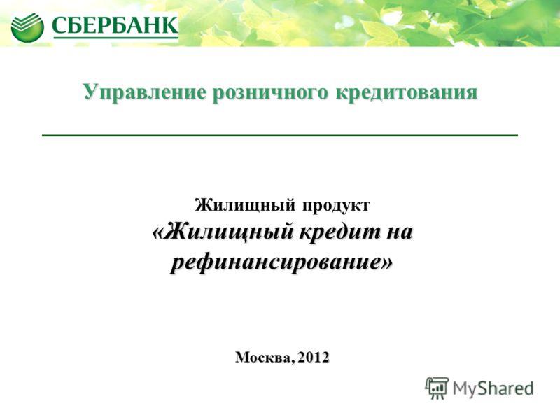 Жилищный продукт «Жилищный кредит на рефинансирование» Москва, 2012 Управление розничного кредитования