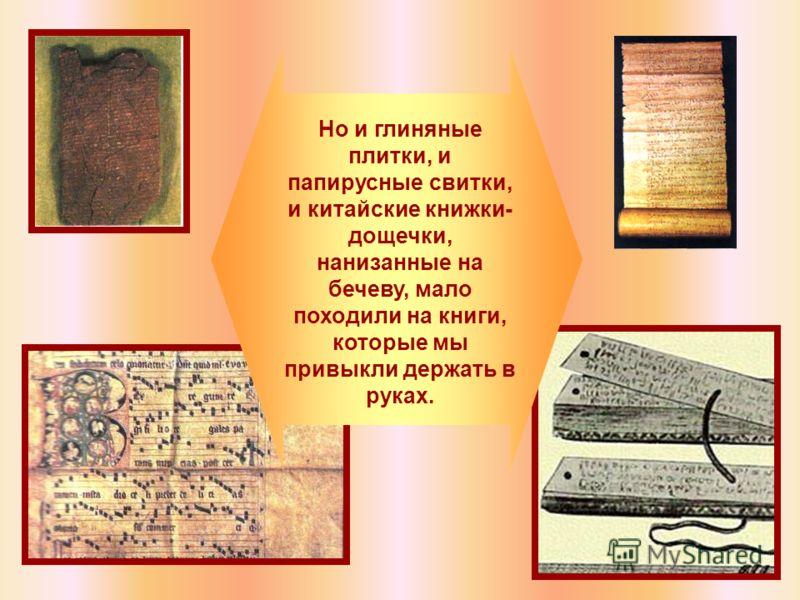 Но и глиняные плитки, и папирусные свитки, и китайские книжки- дощечки, нанизанные на бечеву, мало походили на книги, которые мы привыкли держать в руках.
