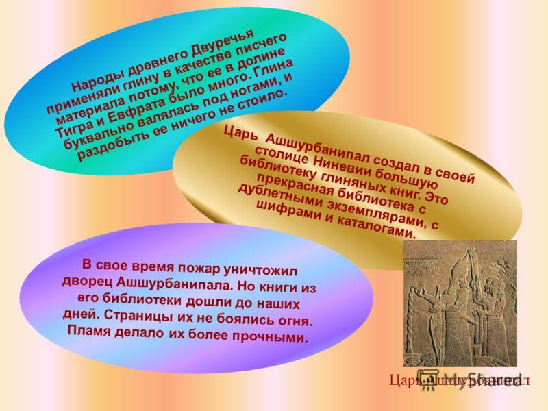 Народы древнего Двуречья применяли глину в качестве писчего материала потому, что ее в долине Тигра и Евфрата было много. Глина буквально валялась под ногами, и раздобыть ее ничего не стоило. Царь Ашшурбанипал создал в своей столице Ниневии большую б