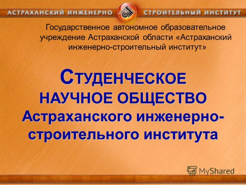 С ТУДЕНЧЕСКОЕ НАУЧНОЕ ОБЩЕСТВО Астраханского инженерно- строительного института Государственное автономное образовательное учреждение Астраханской области «Астраханский инженерно-строительный институт»
