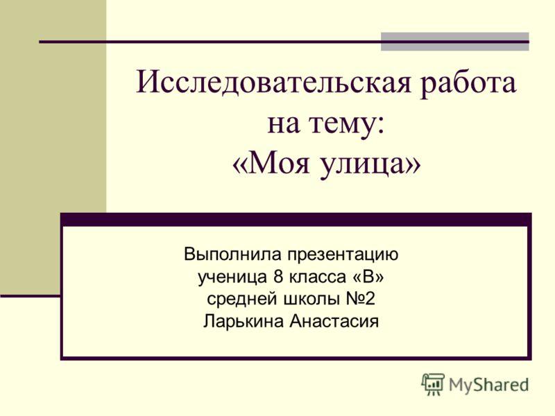 Исследовательская работа на тему: «Моя улица» Выполнила презентацию ученица 8 класса «В» средней школы 2 Ларькина Анастасия