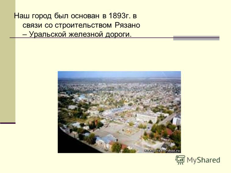 Наш город был основан в 1893г. в связи со строительством Рязано – Уральской железной дороги.