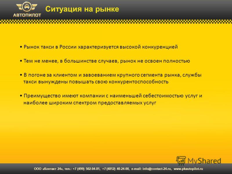 Ситуация на рынке Рынок такси в России характеризуется высокой конкуренцией Тем не менее, в большинстве случаев, рынок не освоен полностью В погоне за клиентом и завоеванием крупного сегмента рынка, службы такси вынуждены повышать свою конкурентоспос