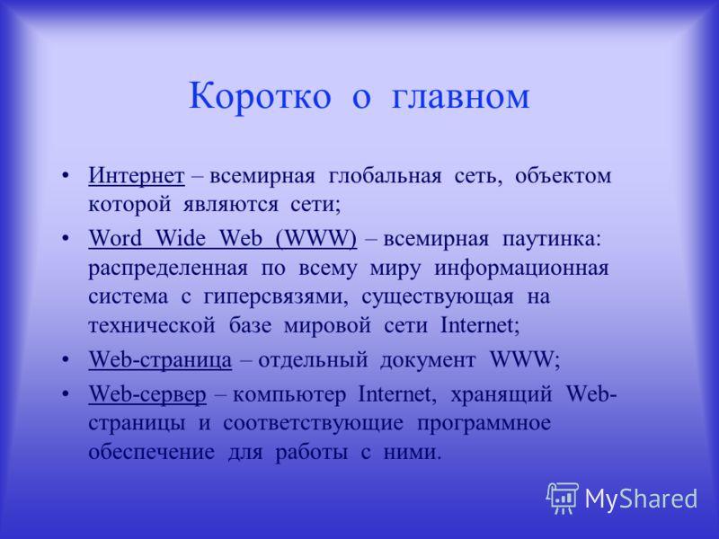 Интернет – всемирная глобальная сеть, объектом которой являются сети; Word Wide Web (WWW) – всемирная паутинка: распределенная по всему миру информационная система с гиперсвязями, существующая на технической базе мировой сети Internet; Web-страница –