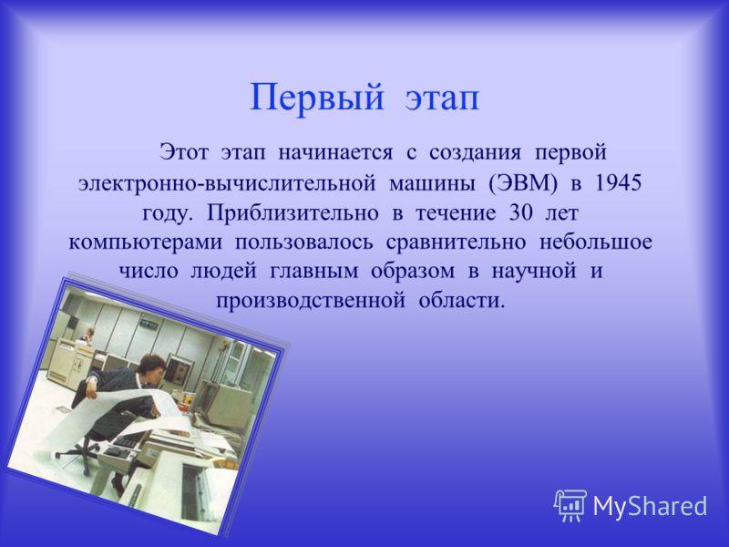 Первый этап Этот этап начинается с создания первой электронно-вычислительной машины (ЭВМ) в 1945 году. Приблизительно в течение 30 лет компьютерами пользовалось сравнительно небольшое число людей главным образом в научной и производственной области.