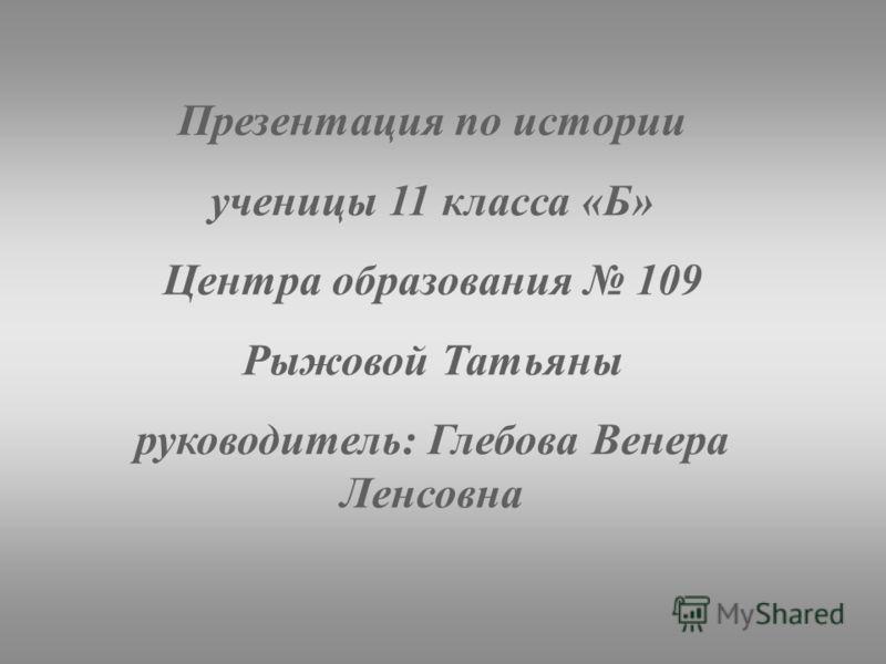 Презентация по истории ученицы 11 класса «Б» Центра образования 109 Рыжовой Татьяны руководитель: Глебова Венера Ленсовна