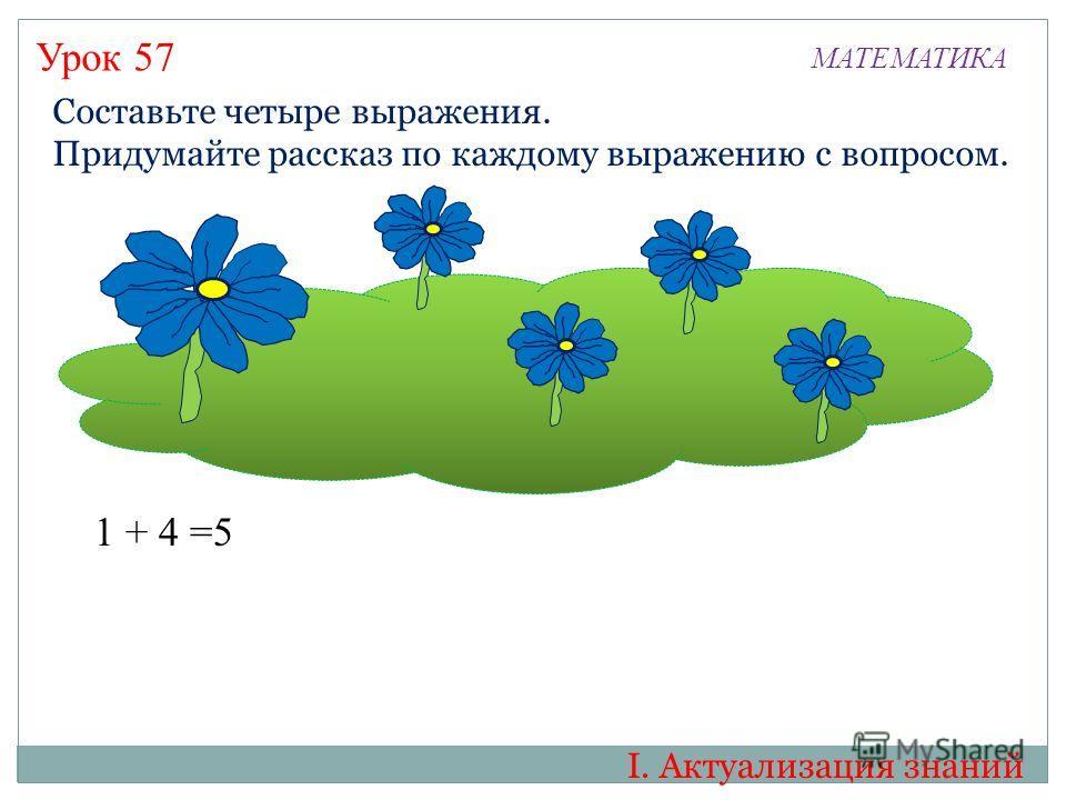 Урок 57 МАТЕМАТИКА I. Актуализация знаний Составьте четыре выражения. Придумайте рассказ по каждому выражению с вопросом. 1 + 4 =5