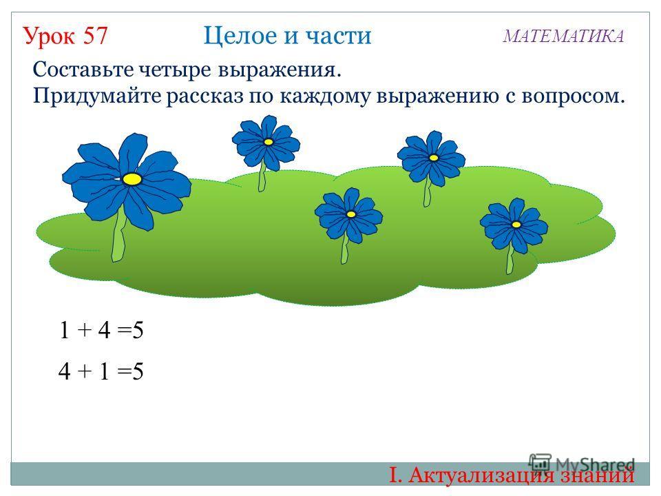 Урок 57 МАТЕМАТИКА Составьте четыре выражения. Придумайте рассказ по каждому выражению с вопросом. 1 + 4 =5 Целое и части 4 + 1 =5 I. Актуализация знаний