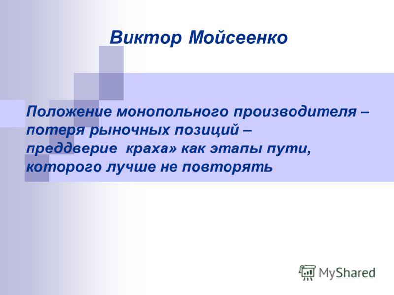 Положение монопольного производителя – потеря рыночных позиций – преддверие краха» как этапы пути, которого лучше не повторять Виктор Мойсеенко
