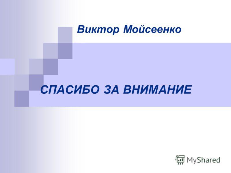 СПАСИБО ЗА ВНИМАНИЕ Виктор Мойсеенко