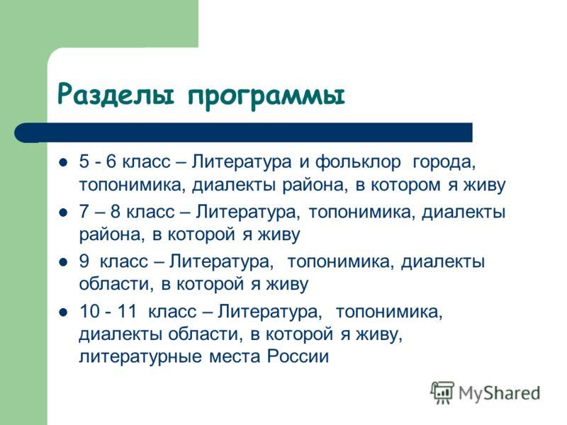 Разделы программы 5 - 6 класс – Литература и фольклор города, топонимика, диалекты района, в котором я живу 7 – 8 класс – Литература, топонимика, диалекты района, в которой я живу 9 класс – Литература, топонимика, диалекты области, в которой я живу 1