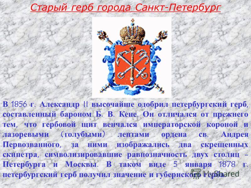 В 1856 г. Александр II высочайше одобрил петербургский герб, составленный бароном Б. В. Кене. Он отличался от прежнего тем, что гербовой щит венчался императорской короной и лазоревыми ( голубыми ) лентами ордена св. Андрея Первозванного, за ними изо