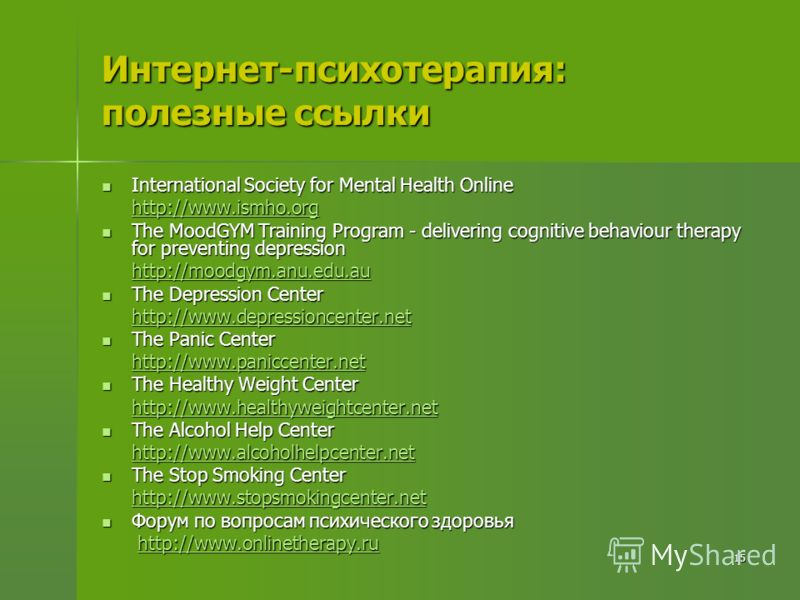 15 Интернет-психотерапия: полезные ссылки International Society for Mental Health Online International Society for Mental Health Online http://www.ismho.org http://www.ismho.org The MoodGYM Training Program - delivering cognitive behaviour therapy fo