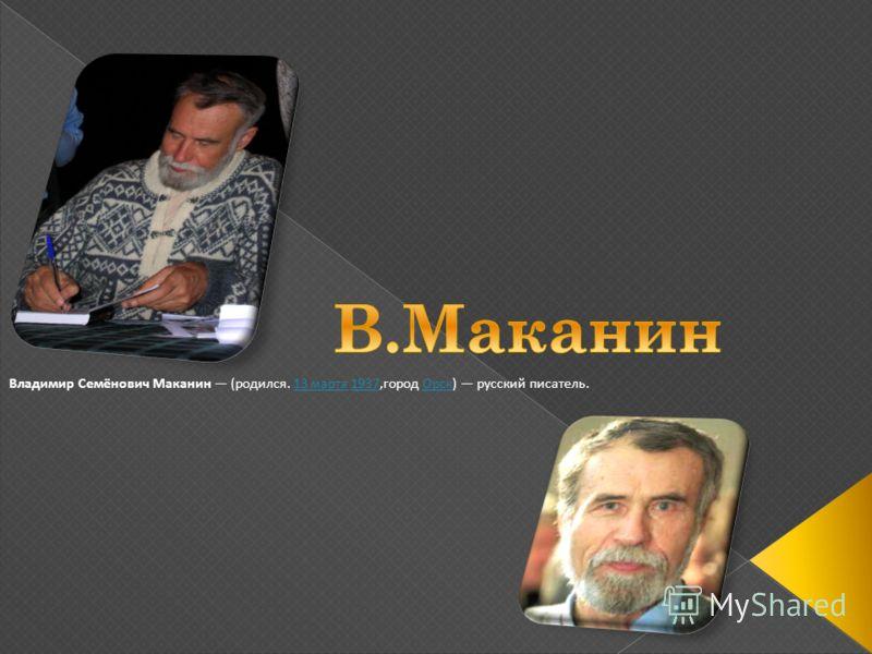 Владимир Семёнович Маканин (родился. 13 марта 1937,город Орск) русский писатель.13 марта1937Орск